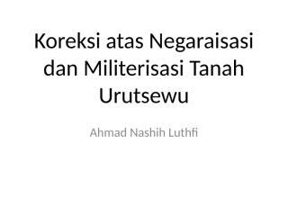 Luthfi._2014._Koreksi_atas_Negaraisasi_dan_Militerisasi_Tanah_Urutsewu_(GLI).ppt